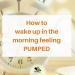 How to Wake Up in the Morning Pumped for Your Day